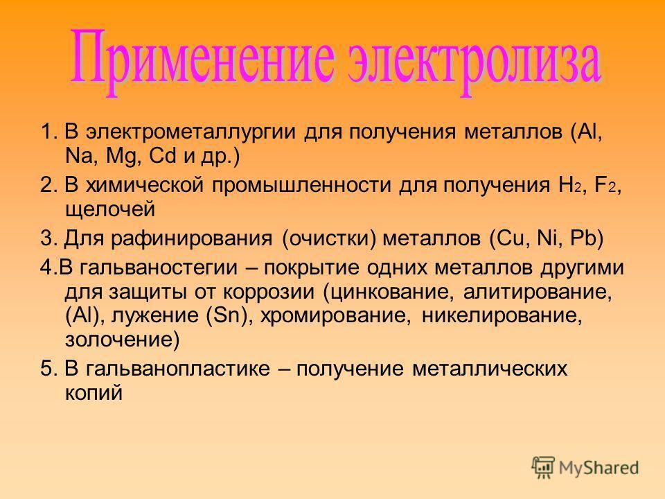 1. В электрометаллургии для получения металлов (Al, Na, Mg, Сd и др.) 2. В химической промышленности для получения H 2, F 2, щелочей 3. Для рафинирования (очистки) металлов (Cu, Ni, Pb) 4.В гальваностегии – покрытие одних металлов другими для защиты