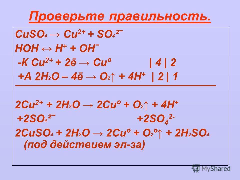 Проверьте правильность. CuSO 4 Cu 2+ + SO 4 ²ˉ HOH H + + OHˉ -К Cu 2+ + 2ē Cuº | 4 | 2 +A 2H 2 O – 4ē O 2 + 4Н + | 2 | 1 ¯¯¯¯¯¯¯¯¯¯¯¯¯¯¯¯¯¯¯¯¯¯¯¯¯¯¯¯¯¯¯¯¯¯ 2Cu 2+ + 2H 2 O 2Cuº + O 2 + 4H + +2SO 4 ² +2SO 4 2- 2CuSO 4 + 2H 2 O 2Cuº + O 2 º + 2H 2 SO 4