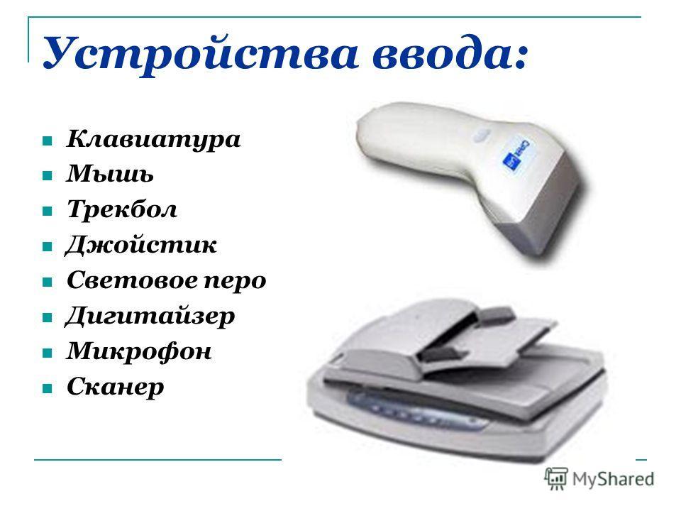 Устройства ввода: Клавиатура Мышь Трекбол Джойстик Световое перо Дигитайзер Микрофон Сканер