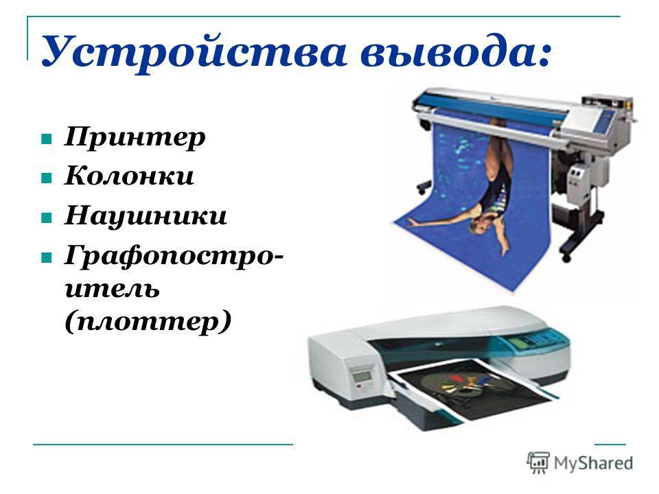 Устройства вывода: Принтер Колонки Наушники Графопостро- итель (плоттер)