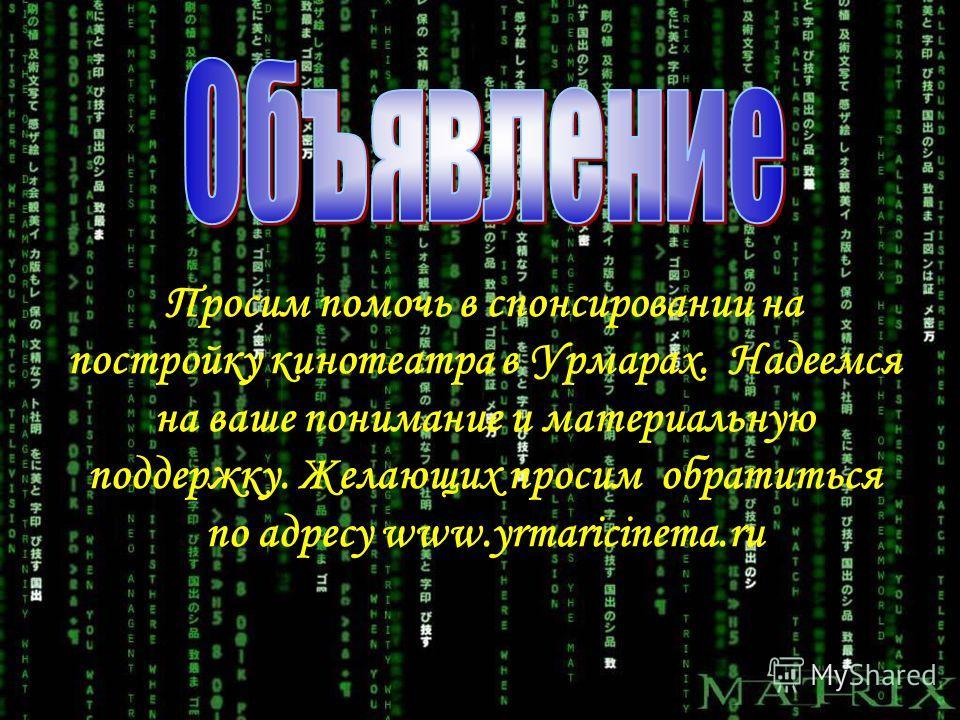 Просим помочь в спонсировании на постройку кинотеатра в Урмарах. Надеемся на ваше понимание и материальную поддержку. Желающих просим обратиться по адресу www.yrmaricinema.ru