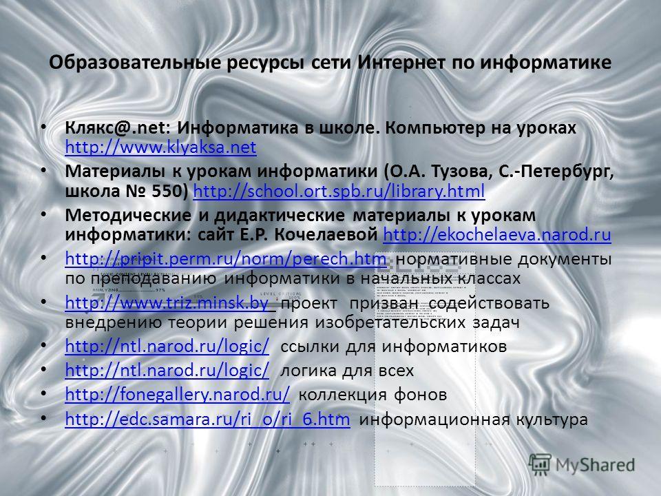Образовательные ресурсы сети Интернет по информатике Клякс@.net: Информатика в школе. Компьютер на уроках http://www.klyaksa.net http://www.klyaksa.net Материалы к урокам информатики (О.А. Тузова, С.-Петербург, школа 550) http://school.ort.spb.ru/lib