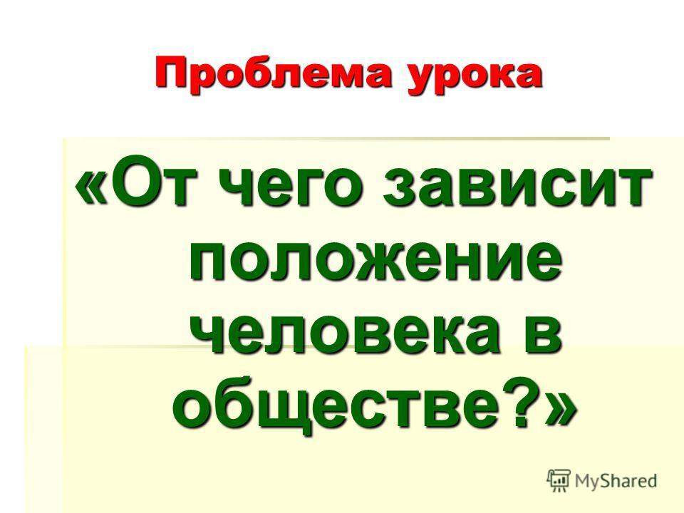 Проблема урока «От чего зависит положение человека в обществе?»