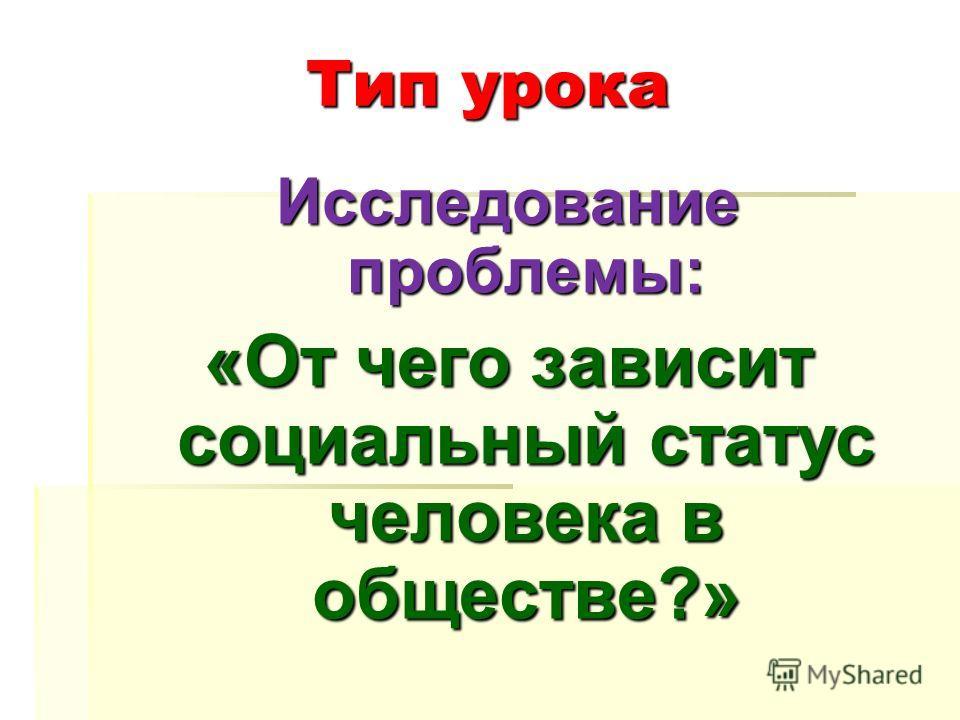 Тип урока Исследование проблемы: «От чего зависит социальный статус человека в обществе?»