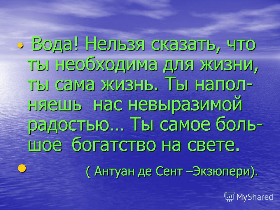 Вода! Нельзя сказать, что ты необходима для жизни, ты сама жизнь. Ты напол- няешь нас невыразимой радостью… Ты самое боль- шое богатство на свете. Вода! Нельзя сказать, что ты необходима для жизни, ты сама жизнь. Ты напол- няешь нас невыразимой радос