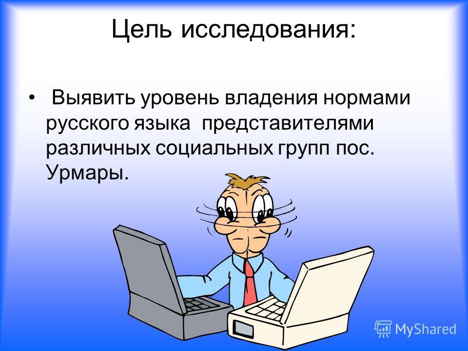 Цель исследования: Выявить уровень владения нормами русского языка представителями различных социальных групп пос. Урмары.