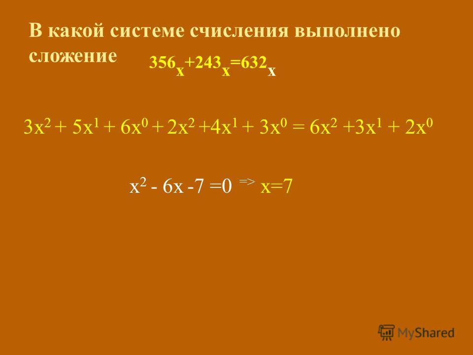 В какой системе счисления выполнено сложение 356 х +243 х =632 х 3х 2 + 5х 1 + 6х 0 + 2х 2 +4х 1 + 3х 0 = 6х 2 +3х 1 + 2х 0 х 2 - 6х -7 =0 => х=7