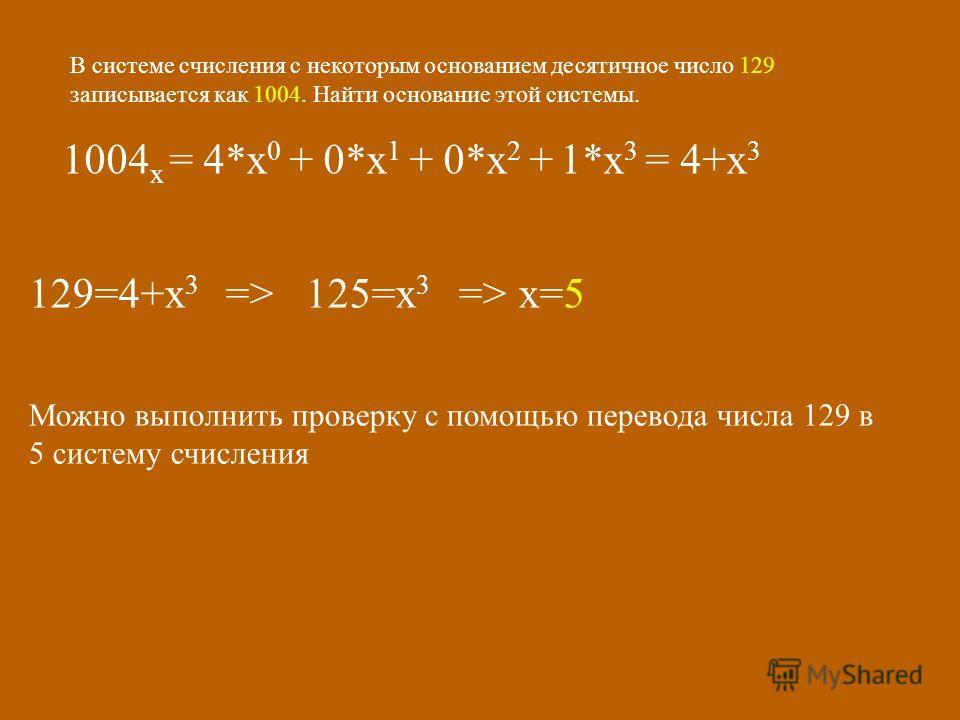 В системе счисления с некоторым основанием десятичное число 129 записывается как 1004. Найти основание этой системы. 1004 х = 4*х 0 + 0*х 1 + 0*х 2 + 1*х 3 = 4+х 3 129=4+х 3 => 125=х 3 => х=5 Можно выполнить проверку с помощью перевода числа 129 в 5