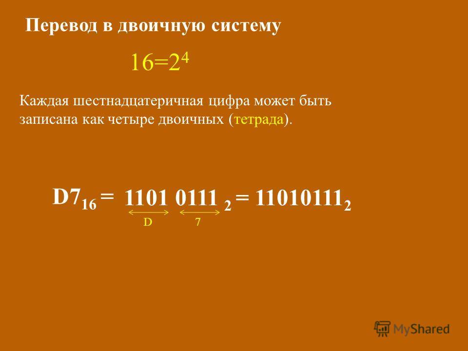 Перевод в двоичную систему 16=2 4 Каждая шестнадцатеричная цифра может быть записана как четыре двоичных (тетрада). D7 16 = 1101 0111 2 = 11010111 2 D7