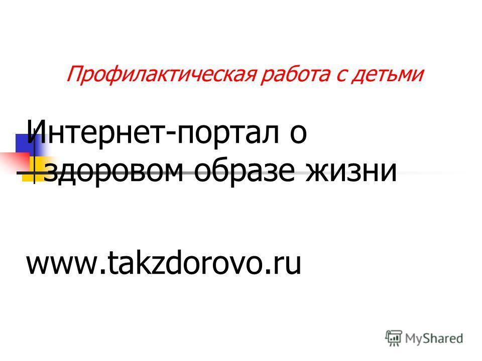 Профилактическая работа с детьми Интернет-портал о здоровом образе жизни www.takzdorovo.ru