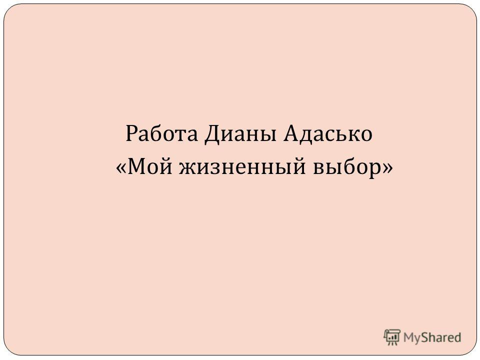 Работа Дианы Адасько « Мой жизненный выбор »