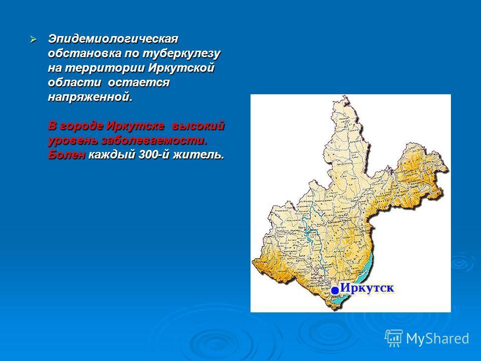 Эпидемиологическая обстановка по туберкулезу на территории Иркутской области остается напряженной. В городе Иркутске высокий уровень заболеваемости. Болен каждый 300-й житель. Эпидемиологическая обстановка по туберкулезу на территории Иркутской облас