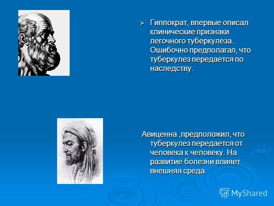 Гиппократ, впервые описал клинические признаки легочного туберкулеза. Ошибочно предполагал, что туберкулез передается по наследству. Гиппократ, впервые описал клинические признаки легочного туберкулеза. Ошибочно предполагал, что туберкулез передается