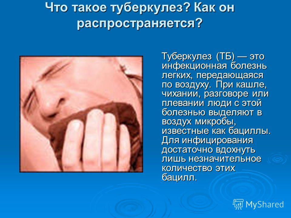 Что такое туберкулез? Как он распространяется? Туберкулез (ТБ) это инфекционная болезнь легких, передающаяся по воздуху. При кашле, чихании, разговоре или плевании люди с этой болезнью выделяют в воздух микробы, известные как бациллы. Для инфицирован