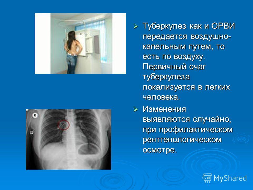 Туберкулез как и ОРВИ передается воздушно- капельным путем, то есть по воздуху. Первичный очаг туберкулеза локализуется в легких человека. Туберкулез как и ОРВИ передается воздушно- капельным путем, то есть по воздуху. Первичный очаг туберкулеза лока