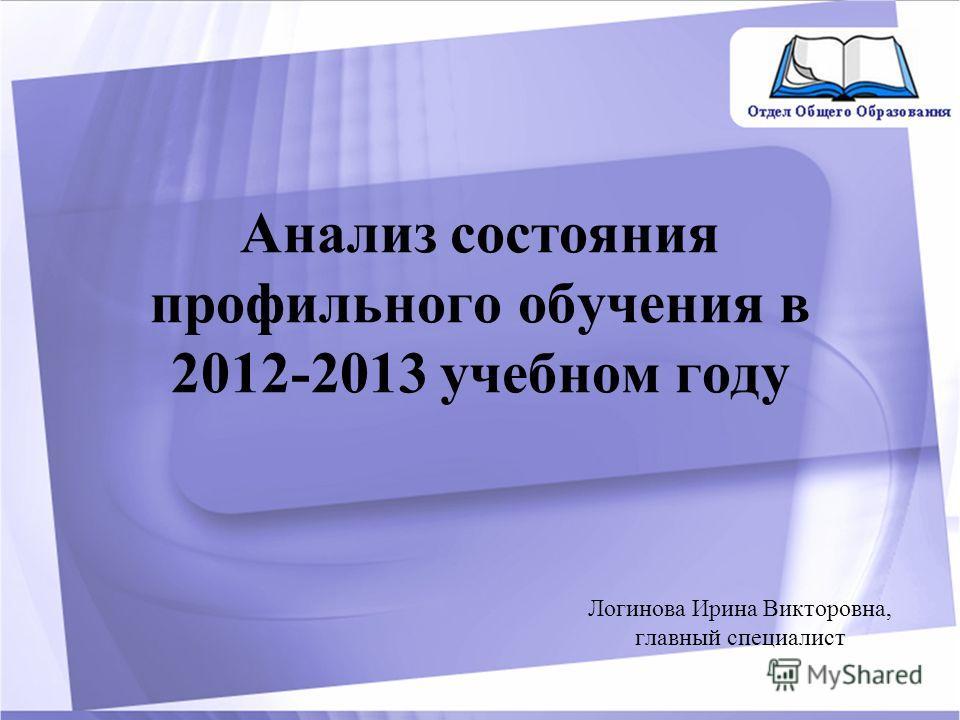 Анализ состояния профильного обучения в 2012-2013 учебном году Логинова Ирина Викторовна, главный специалист