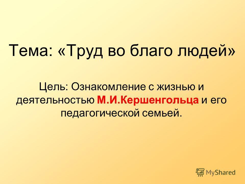 Тема: «Труд во благо людей» Цель: Ознакомление с жизнью и деятельностью М.И.Кершенгольца и его педагогической семьей.