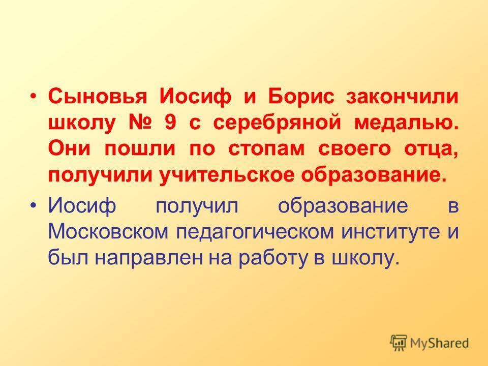 Сыновья Иосиф и Борис закончили школу 9 с серебряной медалью. Они пошли по стопам своего отца, получили учительское образование. Иосиф получил образование в Московском педагогическом институте и был направлен на работу в школу.
