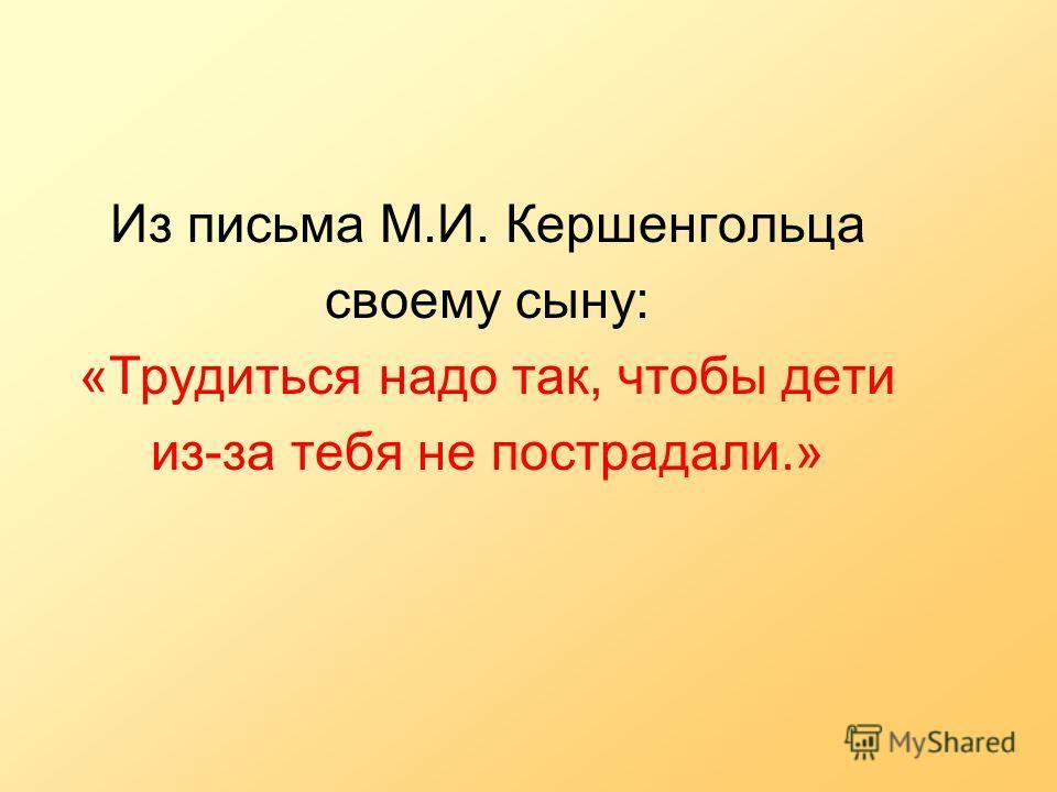 Из письма М.И. Кершенгольца своему сыну: «Трудиться надо так, чтобы дети из-за тебя не пострадали.»