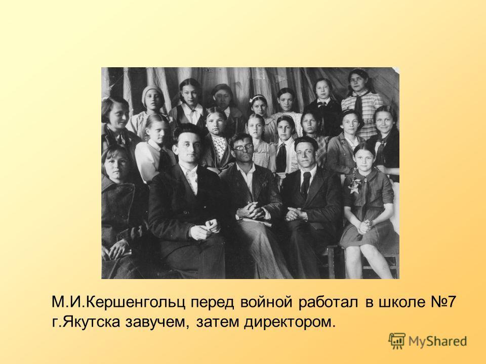 М.И.Кершенгольц перед войной работал в школе 7 г.Якутска завучем, затем директором.