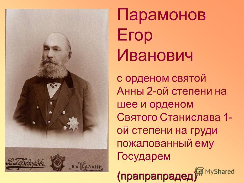 Парамонов Егор Иванович с орденом святой Анны 2-ой степени на шее и орденом Святого Станислава 1- ой степени на груди пожалованный ему Государем(прапрапрадед)