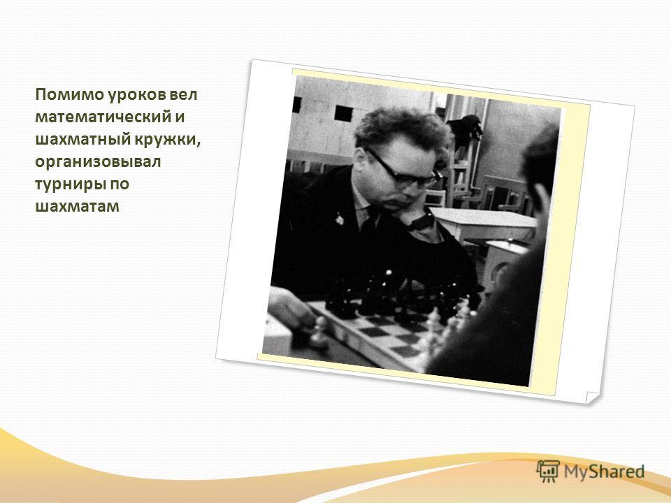 Помимо уроков вел математический и шахматный кружки, организовывал турниры по шахматам