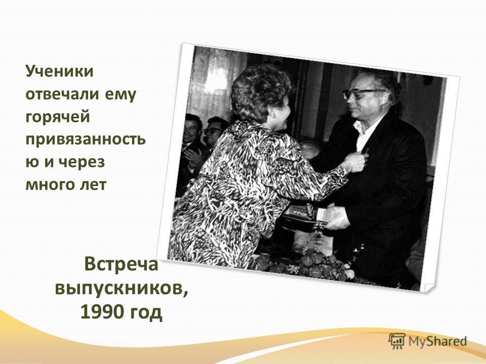 Ученики отвечали ему горячей привязанность ю и через много лет Встреча выпускников, 1990 год