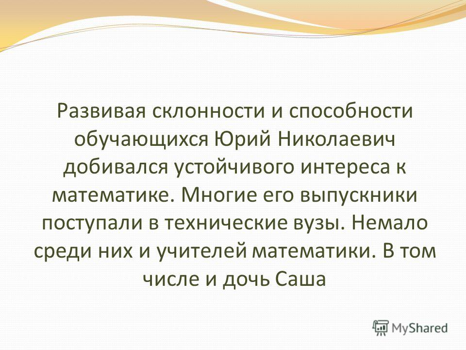 Развивая склонности и способности обучающихся Юрий Николаевич добивался устойчивого интереса к математике. Многие его выпускники поступали в технические вузы. Немало среди них и учителей математики. В том числе и дочь Саша