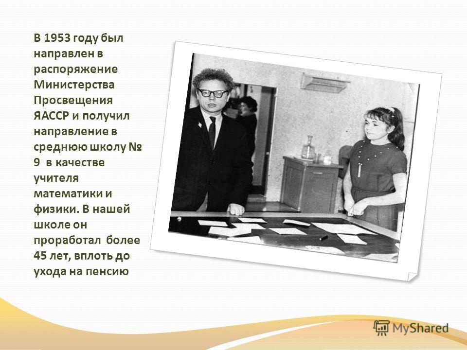 В 1953 году был направлен в распоряжение Министерства Просвещения ЯАССР и получил направление в среднюю школу 9 в качестве учителя математики и физики. В нашей школе он проработал более 45 лет, вплоть до ухода на пенсию