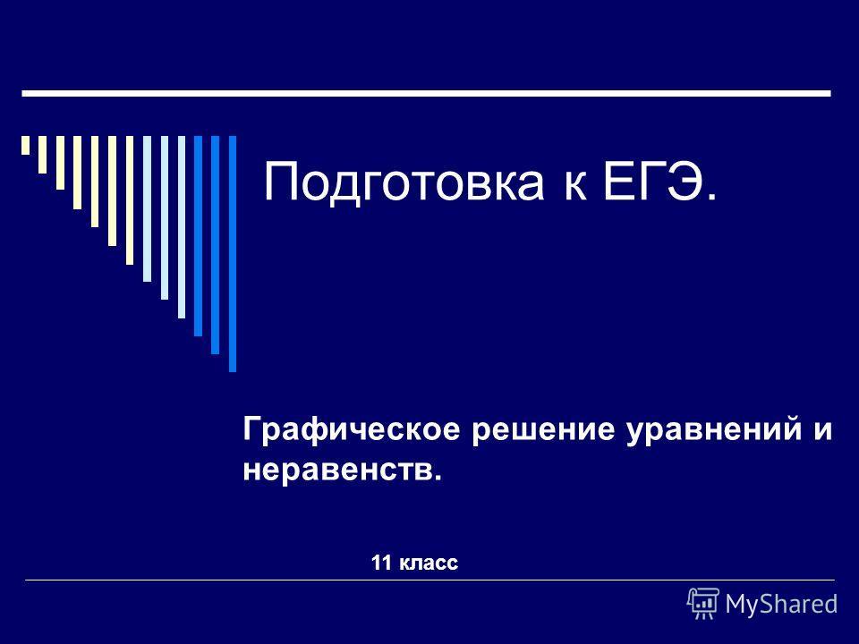 Подготовка к ЕГЭ. Графическое решение уравнений и неравенств. 11 класс