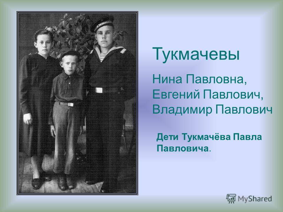 Тукмачевы Нина Павловна, Евгений Павлович, Владимир Павлович Дети Тукмачёва Павла Павловича.