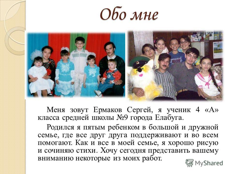 Обо мне Меня зовут Ермаков Сергей, я ученик 4 «А» класса средней школы 9 города Елабуга. Родился я пятым ребенком в большой и дружной семье, где все друг друга поддерживают и во всем помогают. Как и все в моей семье, я хорошо рисую и сочиняю стихи. Х