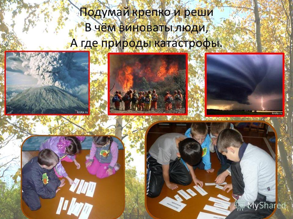 Подумай крепко и реши В чём виноваты люди, А где природы катастрофы.