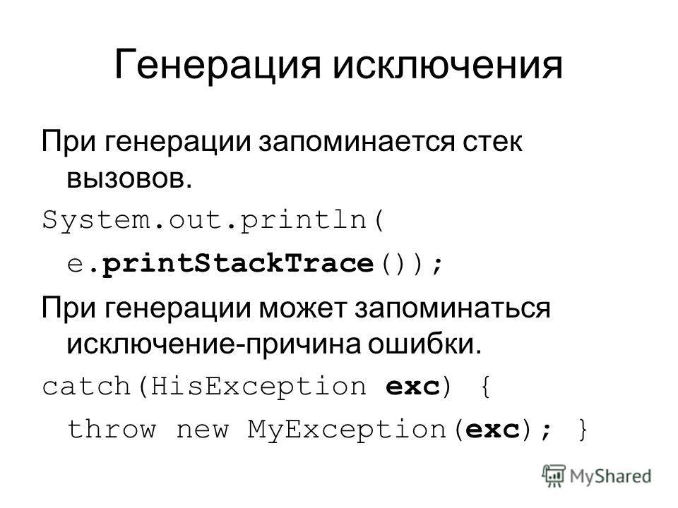 Генерация исключения При генерации запоминается стек вызовов. System.out.println( e.printStackTrace()); При генерации может запоминаться исключение-причина ошибки. catch(HisException exc) { throw new MyException(exc); }