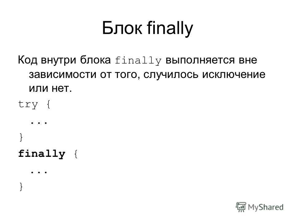 Блок finally Код внутри блока finally выполняется вне зависимости от того, случилось исключение или нет. try {... } finally {... }