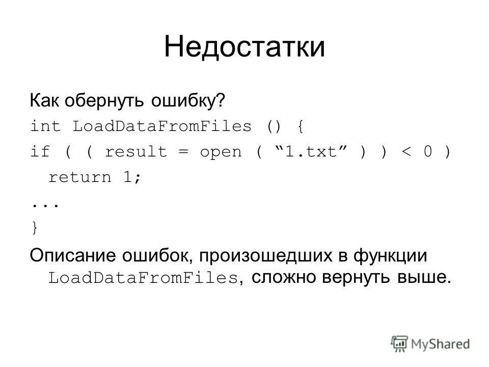 Недостатки Как обернуть ошибку? int LoadDataFromFiles () { if ( ( result = open ( 1.txt ) ) < 0 ) return 1;... } Описание ошибок, произошедших в функции LoadDataFromFiles, сложно вернуть выше.