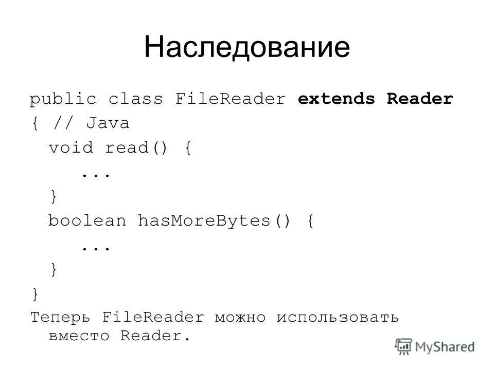 Наследование public class FileReader extends Reader { // Java void read() {... } boolean hasMoreBytes() {... } Теперь FileReader можно использовать вместо Reader.