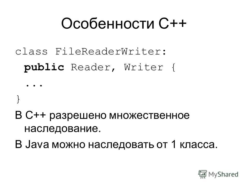 Особенности C++ class FileReaderWriter: public Reader, Writer {... } В C++ разрешено множественное наследование. В Java можно наследовать от 1 класса.
