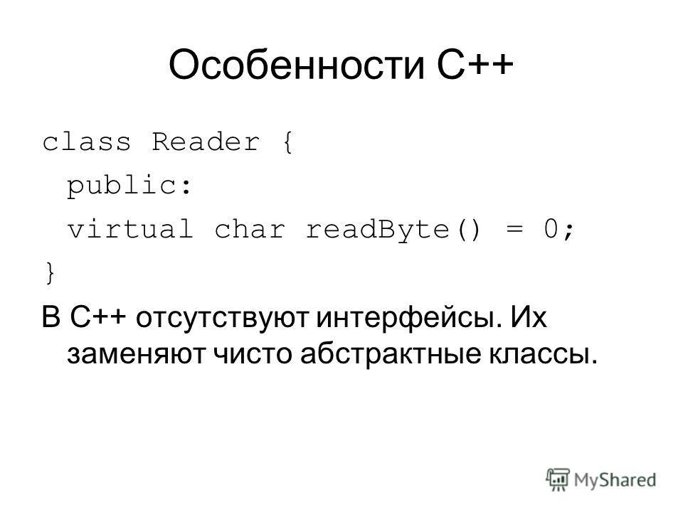 Особенности C++ class Reader { public: virtual char readByte() = 0; } В C++ отсутствуют интерфейсы. Их заменяют чисто абстрактные классы.