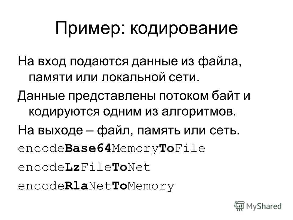 Пример: кодирование На вход подаются данные из файла, памяти или локальной сети. Данные представлены потоком байт и кодируются одним из алгоритмов. На выходе – файл, память или сеть. encodeBase64MemoryToFile encodeLzFileToNet encodeRlaNetToMemory