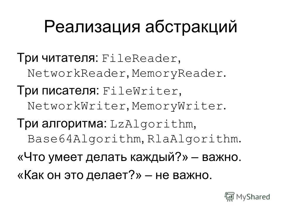 Реализация абстракций Три читателя: FileReader, NetworkReader, MemoryReader. Три писателя: FileWriter, NetworkWriter, MemoryWriter. Три алгоритма: LzAlgorithm, Base64Algorithm, RlaAlgorithm. «Что умеет делать каждый?» – важно. «Как он это делает?» –