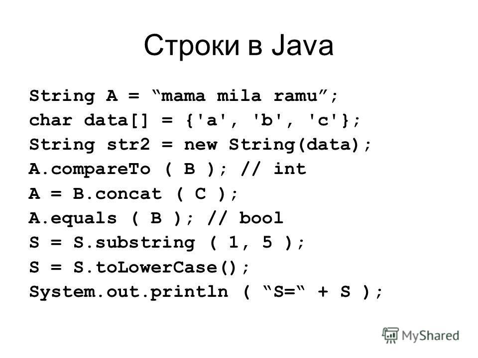 Строки в Java String A = mama mila ramu; char data[] = {'a', 'b', 'c'}; String str2 = new String(data); A.compareTo ( B ); // int A = B.concat ( C ); A.equals ( B ); // bool S = S.substring ( 1, 5 ); S = S.toLowerCase(); System.out.println ( S= + S )