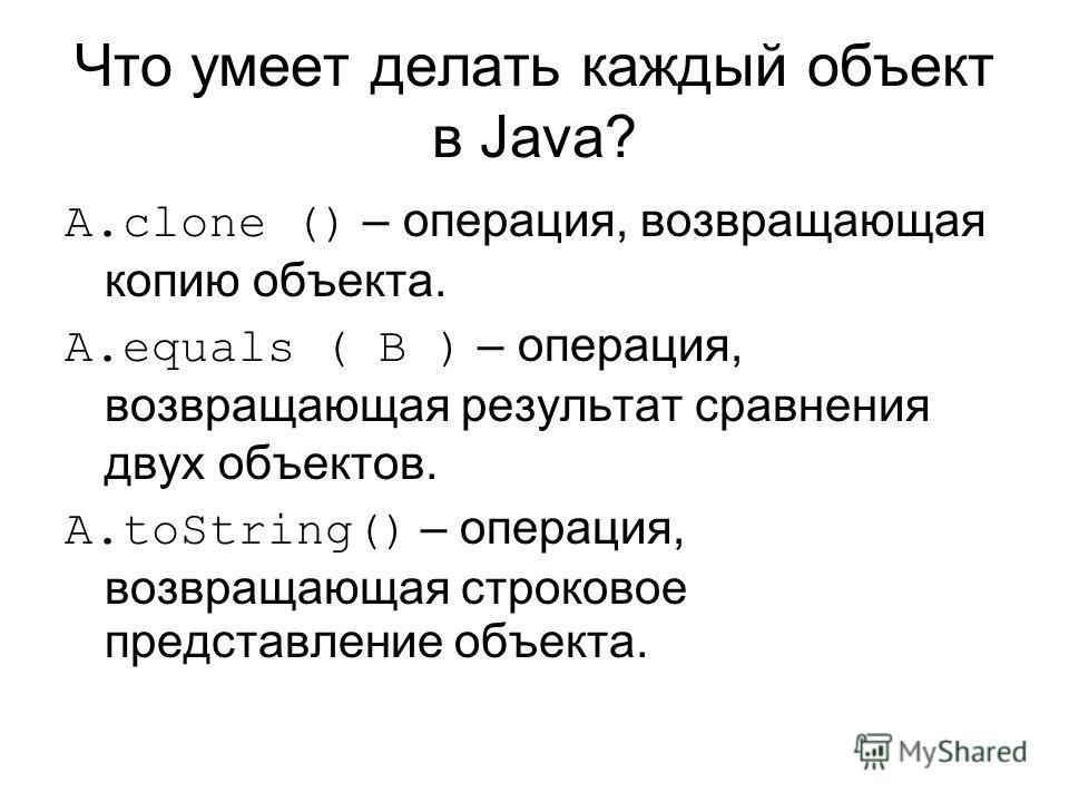 Что умеет делать каждый объект в Java? A.clone () – операция, возвращающая копию объекта. A.equals ( B ) – операция, возвращающая результат сравнения двух объектов. A.toString() – операция, возвращающая строковое представление объекта.