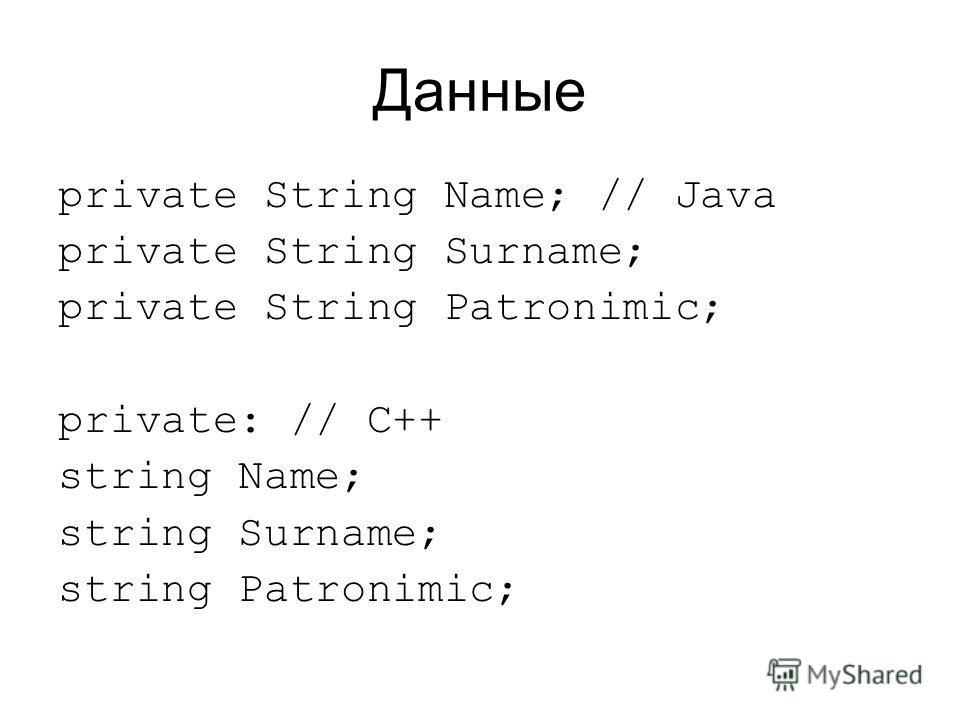 Данные private String Name; // Java private String Surname; private String Patronimic; private: // C++ string Name; string Surname; string Patronimic;