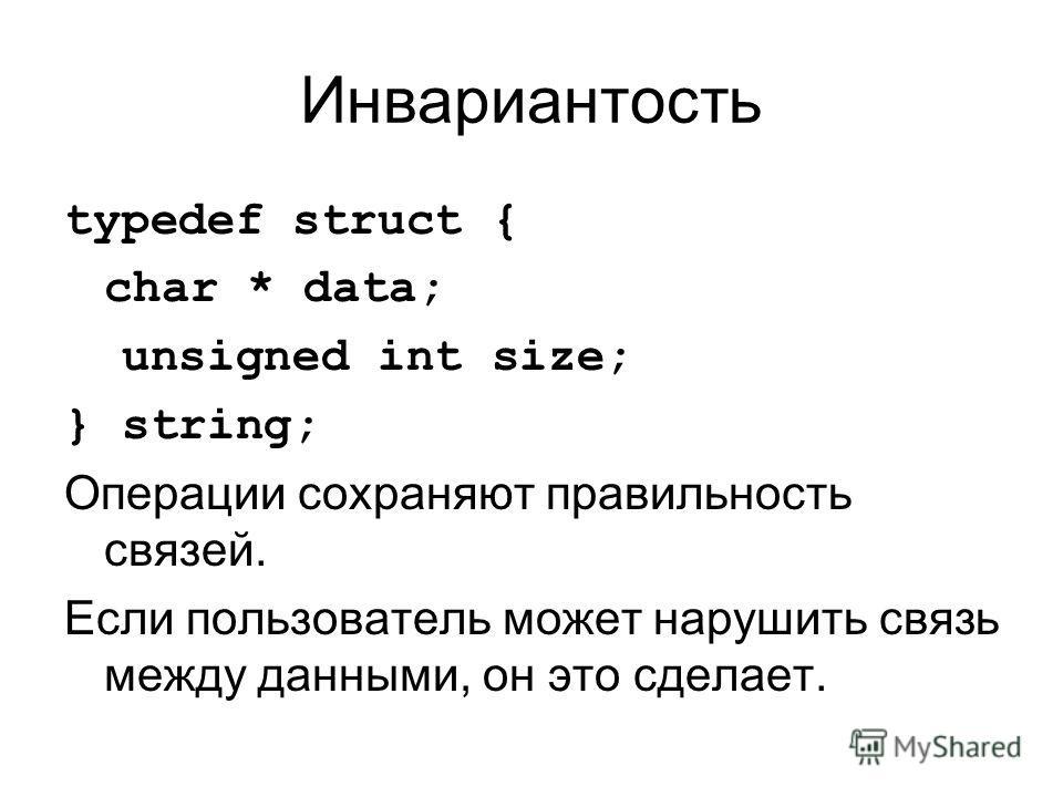 Инвариантость typedef struct { char * data; unsigned int size; } string; Операции сохраняют правильность связей. Если пользователь может нарушить связь между данными, он это сделает.