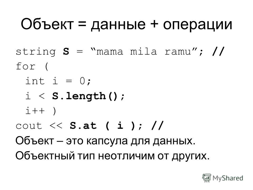 Объект = данные + операции string S = mama mila ramu; // for ( int i = 0; i < S.length(); i++ ) cout