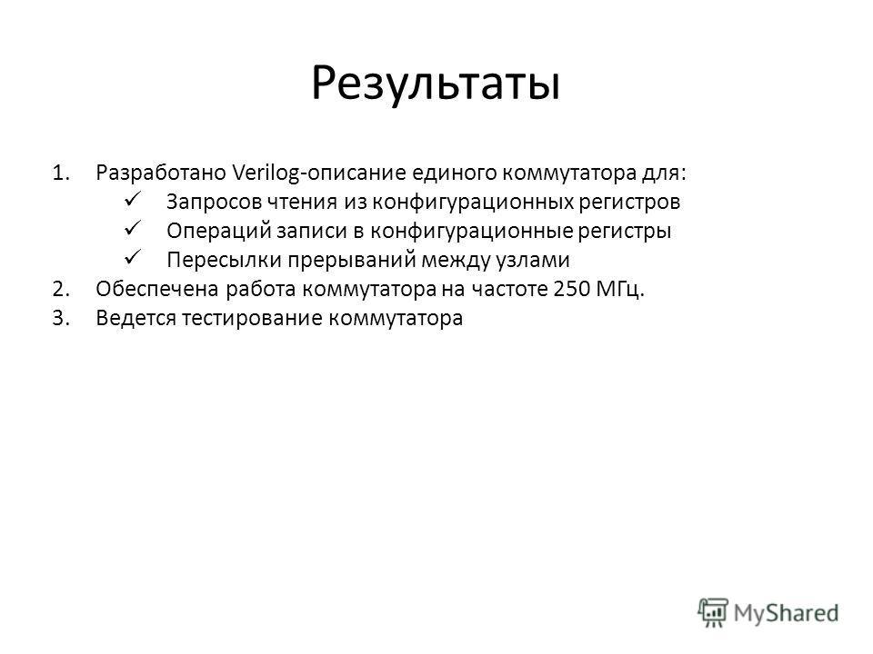 Результаты 1.Разработано Verilog-описание единого коммутатора для: Запросов чтения из конфигурационных регистров Операций записи в конфигурационные регистры Пересылки прерываний между узлами 2.Обеспечена работа коммутатора на частоте 250 МГц. 3.Ведет