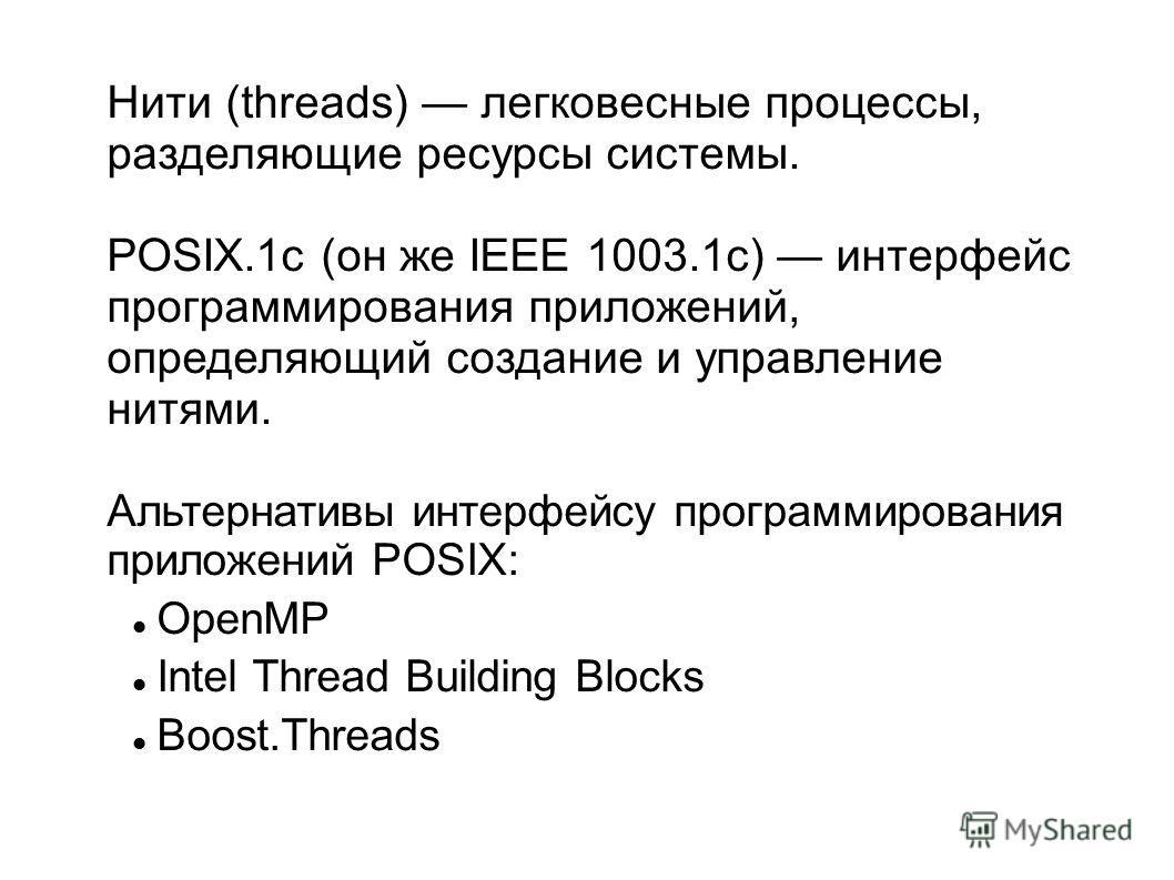 Нити (threads) легковесные процессы, разделяющие ресурсы системы. POSIX.1c (он же IEEE 1003.1c) интерфейс программирования приложений, определяющий создание и управление нитями. Альтернативы интерфейсу программирования приложений POSIX: OpenMP Intel