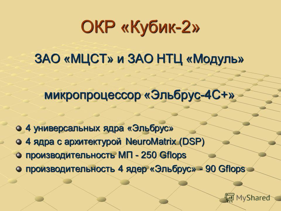 ОКР «Кубик-2» ЗАО «МЦСТ» и ЗАО НТЦ «Модуль» микропроцессор «Эльбрус-4С+» 4 универсальных ядра «Эльбрус» 4 ядра с архитектурой NeuroMatrix (DSP) производительность МП - 250 Gflops производительность 4 ядер «Эльбрус» - 90 Gflops
