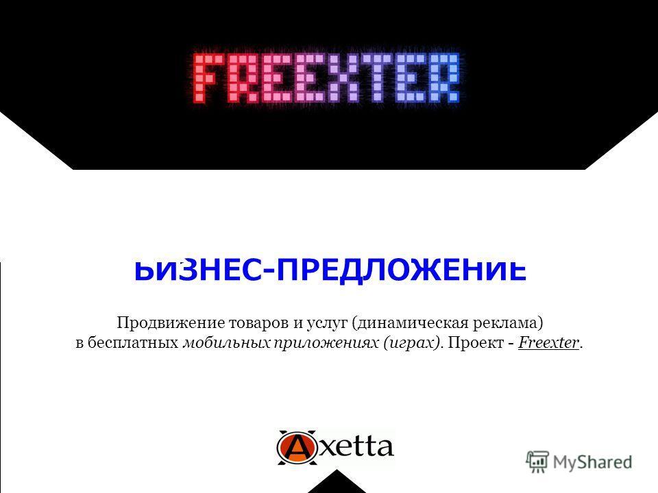 БИЗНЕС-ПРЕДЛОЖЕНИЕ Продвижение товаров и услуг (динамическая реклама) в бесплатных мобильных приложениях (играх). Проект - Freexter.